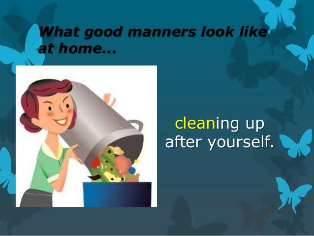 What good manners look like at home...  cleaning up after yourself.