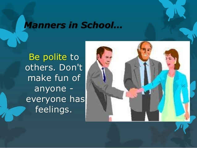 Manners in School… Be polite to others. Don't make fun of anyone everyone has feelings.