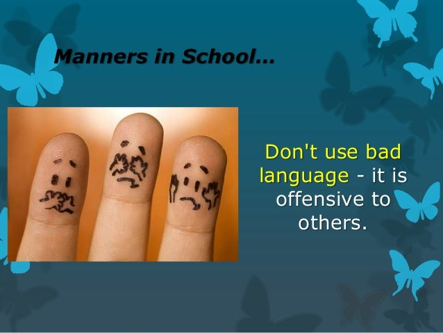 Manners in School…  Don't use bad language - it is offensive to others.