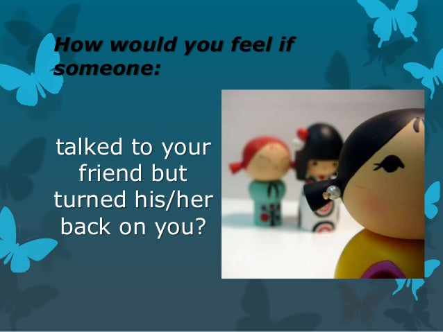 How would you feel if someone:  talked to your friend but turned his/her back on you?