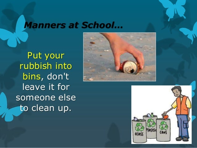 Manners at School… Put your rubbish into bins, don't leave it for someone else to clean up.