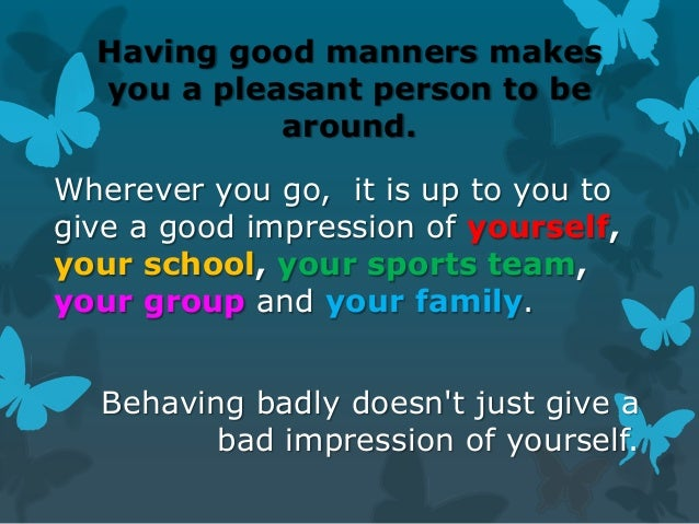 Having good manners makes you a pleasant person to be around.  Wherever you go, it is up to you to give a good impression ...
