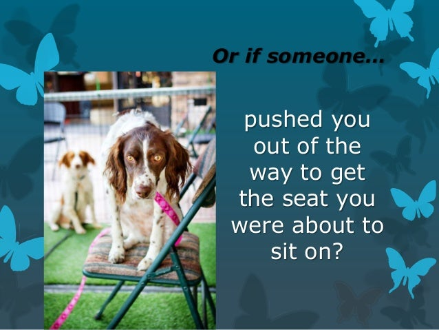 Or if someone…  pushed you out of the way to get the seat you were about to sit on?