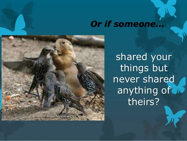 Or if someone…  shared your things but never shared anything of theirs?