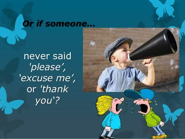 Or if someone…  never said 'please', 'excuse me', or 'thank you'?
