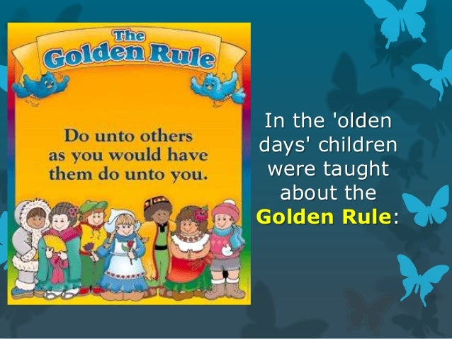 In the 'olden days' children were taught about the Golden Rule: