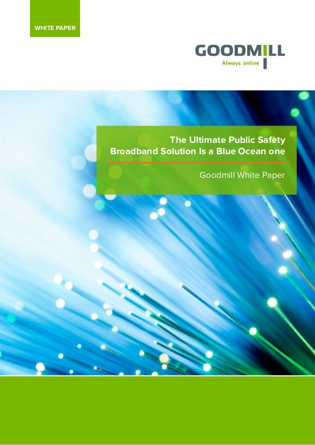 The Ultimate Public Safety Broadband Solution Is a Blue Ocean one Goodmill White Paper WHITE PAPER