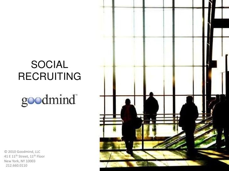 SOCIAL<br />RECRUITING<br />© 2010 Goodmind, LLC                             <br />41 E 11th Street, 11th Floor <br />New ...