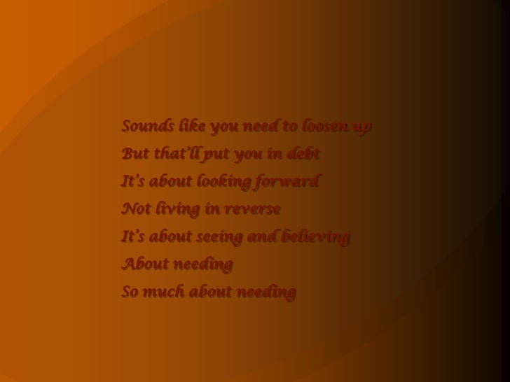 Sounds like you need to loosen up<br />But that'll put you in debt<br />It's about looking forward<br />Not living in reve...