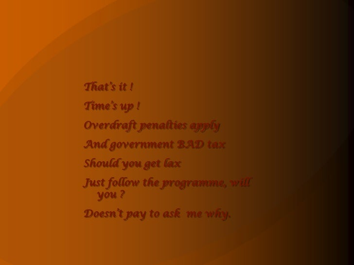 That's it !<br />Time's up !<br />Overdraft penalties apply<br />And government BAD tax<br />Should you get lax<br />Just ...