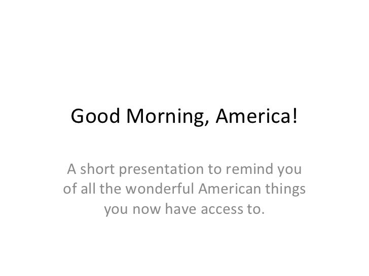 Good Morning, America! A short presentation to remind you of all the wonderful American things you now have access to.