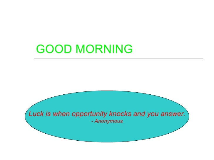 GOOD MORNINGLuck is when opportunity knocks and you answer.                  - Anonymous