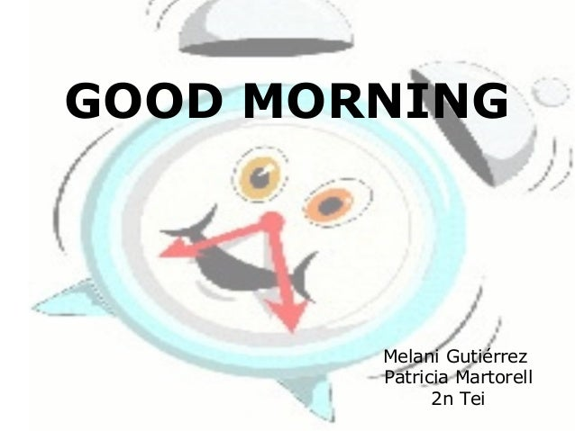 GOOD MORNING        Melani Gutiérrez        Patricia Martorell              2n Tei