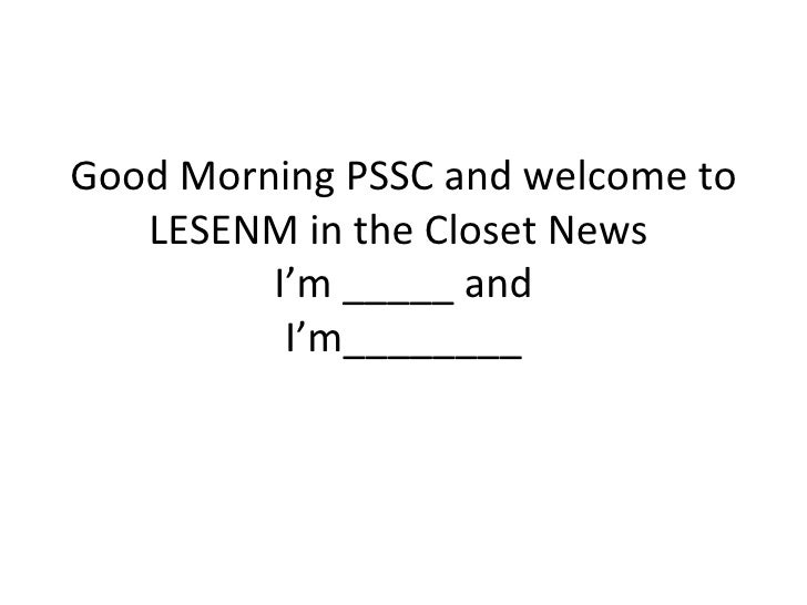 Good Morning PSSC and welcome to   LESENM in the Closet News         I'm _____ and          I'm________