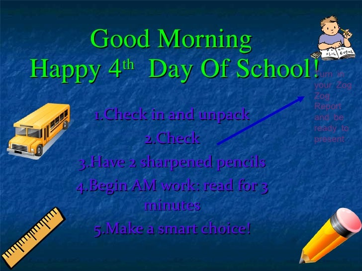 Good Morning  Happy 4 th   Day Of School! 1.Check in and unpack 2.Check 3.Have 2 sharpened pencils 4.Begin AM work: read f...