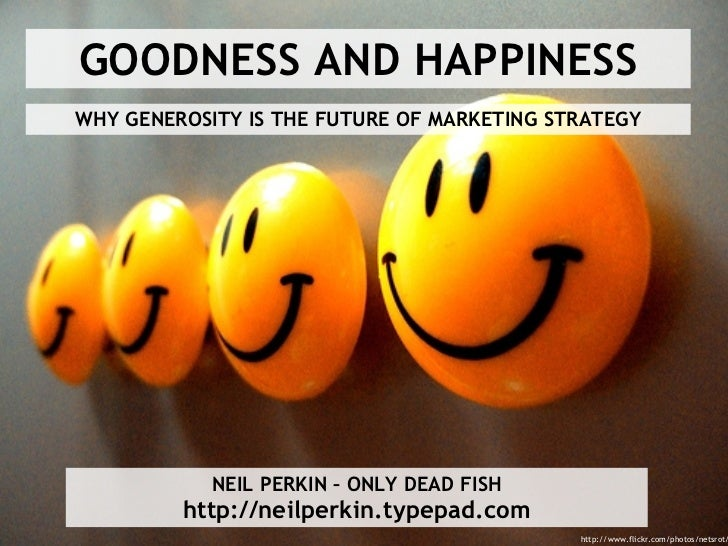 GOODNESS AND HAPPINESS WHY GENEROSITY IS THE FUTURE OF MARKETING STRATEGY NEIL PERKIN – ONLY DEAD FISH http://neilperkin.t...