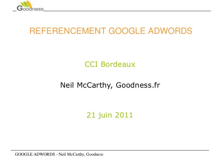 GOOGLE ADWORDS - Neil McCarthy, Goodness<br />REFERENCEMENT GOOGLE ADWORDS<br />CCI Bordeaux<br />Neil McCarthy, Goodness....
