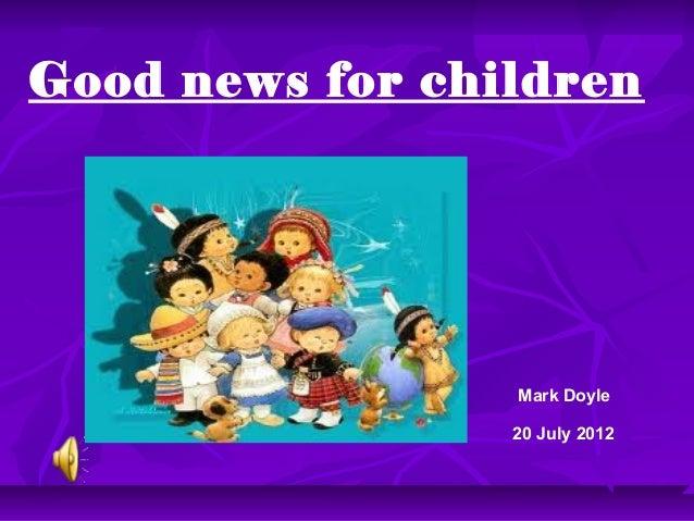 Good news for children                 Mark Doyle                 20 July 2012