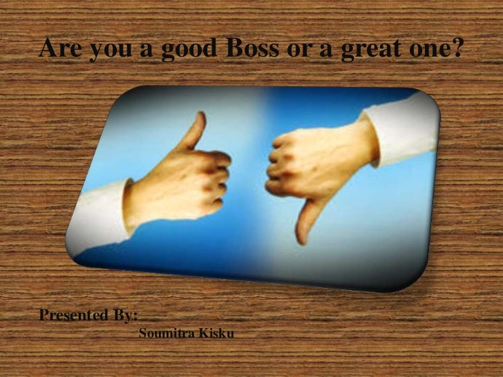 Are you a good Boss or a great one?Presented By:                Soumitra Kisku