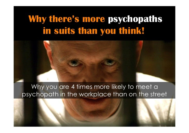 Why there's more psychopaths    in suits than you think!   Why you are 4 times more likely to meet apsychopath in the work...