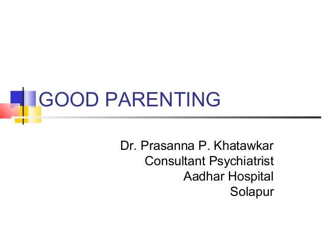 GOOD PARENTING Dr. Prasanna P. Khatawkar Consultant Psychiatrist Aadhar Hospital Solapur
