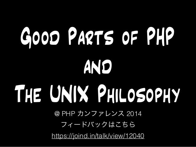 Good Parts of PHP  and  The UNIX Philosophy  @ PHP カンファレンス 2014  フィードバックはこちら  https://joind.in/talk/view/12040
