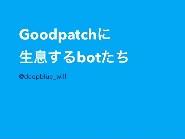 Goodpatchに 生息するbotたち @deepblue_will