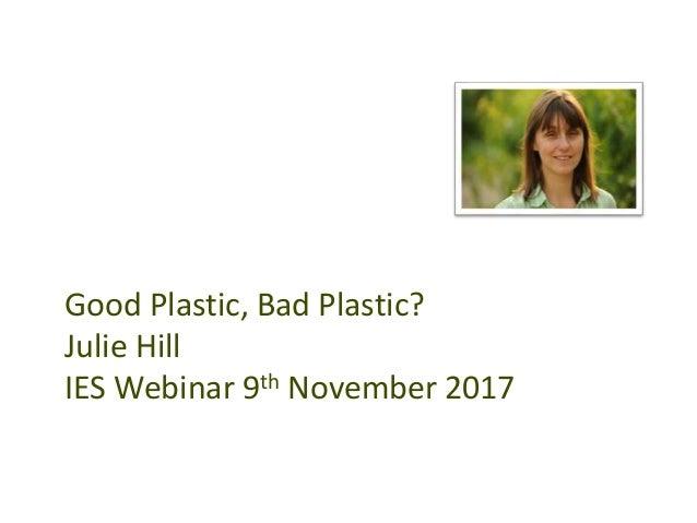Good Plastic, Bad Plastic? Julie Hill IES Webinar 9th November 2017