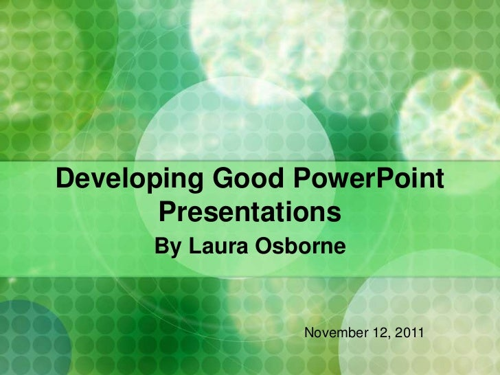 Developing Good PowerPoint       Presentations      By Laura Osborne                  November 12, 2011