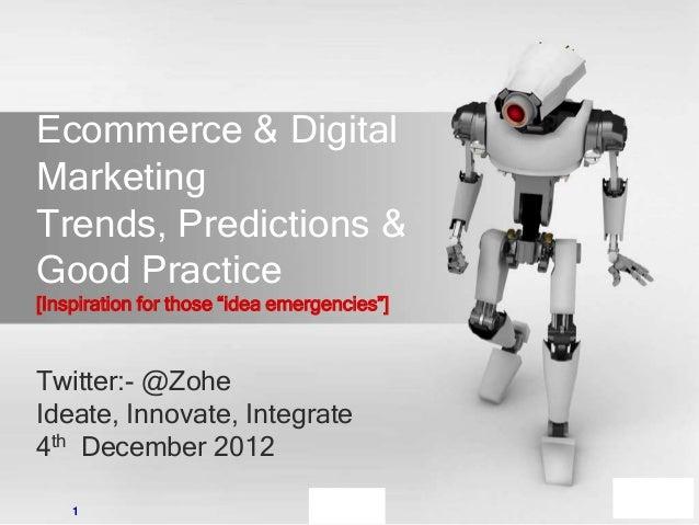 Ecommerce & DigitalMarketingTrends, Predictions &Good Practice[Inspiration for those ―idea emergencies‖]Twitter:- @ZoheIde...