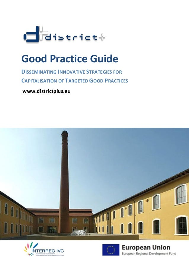 Good Practice Guide DISSEMINATING INNOVATIVE STRATEGIES FOR CAPITALISATION OF TARGETED GOOD PRACTICES www.districtplus.eu