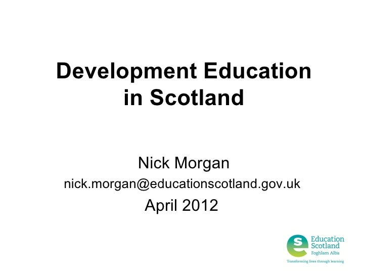 Development Education      in Scotland           Nick Morgannick.morgan@educationscotland.gov.uk            April 2012