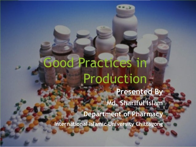 Good Practices in Production Presented By Md. Shariful Islam Department of Pharmacy International Islamic University Chitt...