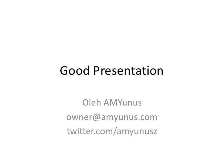 Good Presentation<br />Oleh AMYunus<br />owner@amyunus.com<br />twitter.com/amyunusz<br />