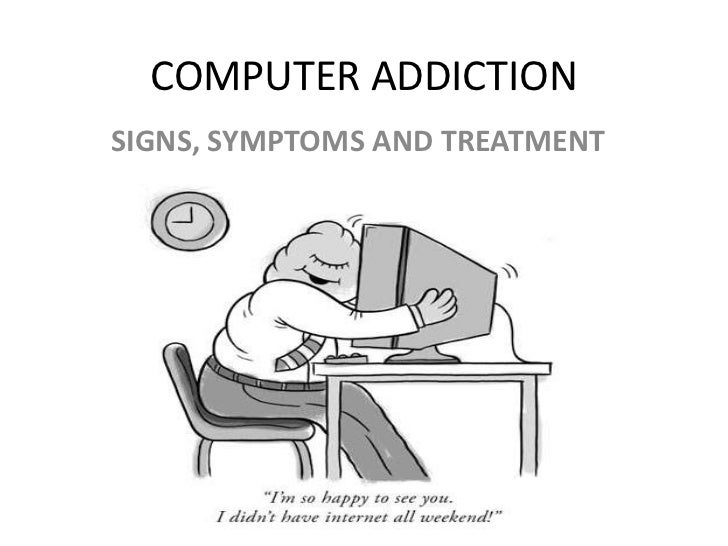 COMPUTER ADDICTION<br />SIGNS, SYMPTOMS and TREATMENT <br />