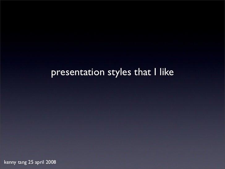 presentation styles that I likekenny tang 25 april 2008