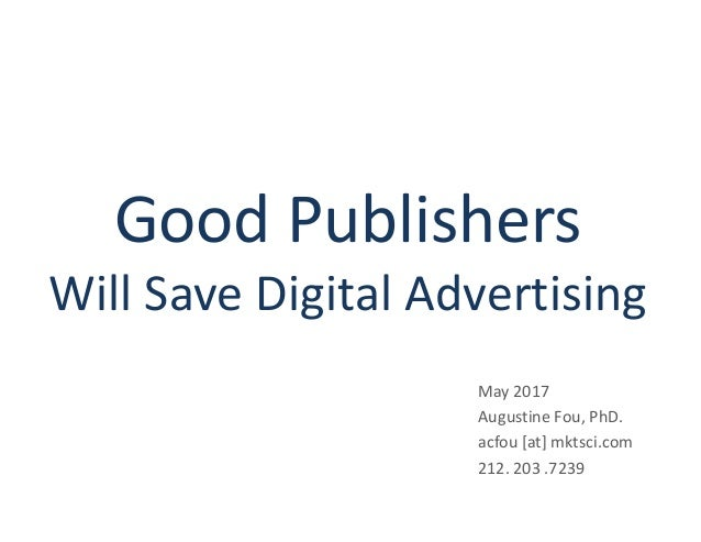 Good Publishers Will Save Digital Advertising May 2017 Augustine Fou, PhD. acfou [at] mktsci.com 212. 203 .7239