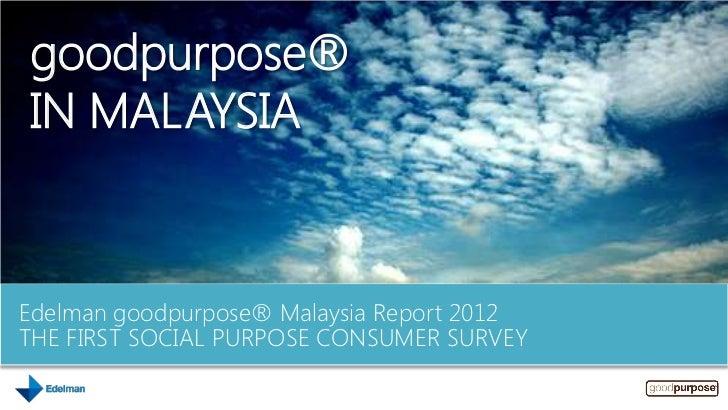 goodpurpose®IN MALAYSIAEdelman goodpurpose® Malaysia Report 2012THE FIRST SOCIAL PURPOSE CONSUMER SURVEY
