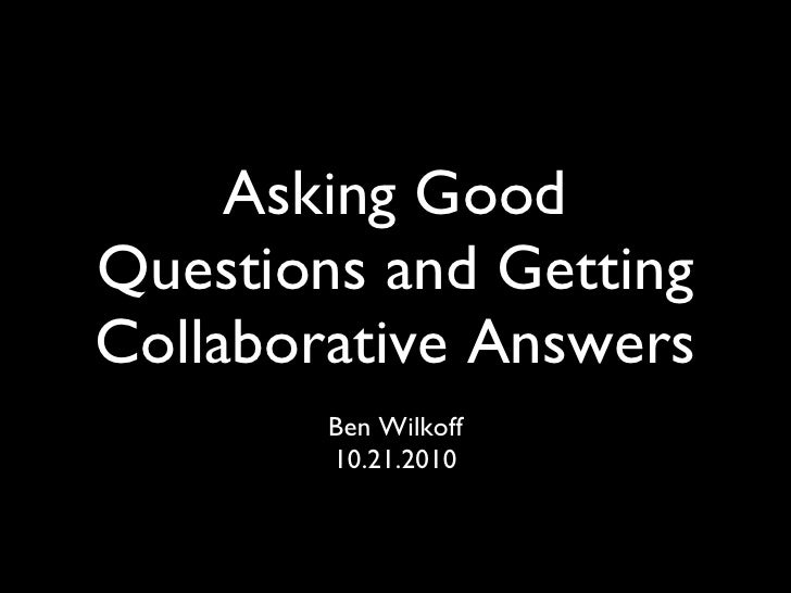 Asking Good Questions and Getting Collaborative Answers <ul><li>Ben Wilkoff </li></ul><ul><li>10.21.2010 </li></ul>