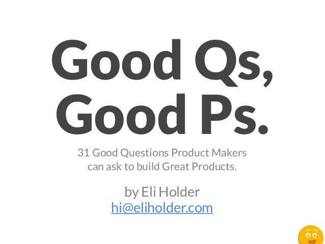 Good Qs, Good Ps.31 Good Questions Product Makers can ask to build Great Products. by Eli Holder hi@eliholder.com