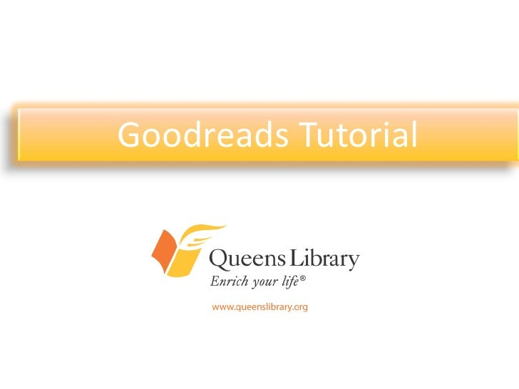 Goodreads TutorialAn Introduction to Queens Library'sPresence on Today's Most Popular        Online Communities