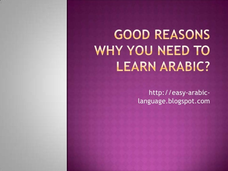 Good Reasons Why You Need To Learn Arabic?<br />http://easy-arabic-language.blogspot.com<br />
