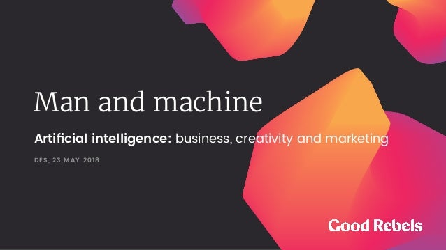 Man and machine DES, 23 MAY 2018 Artificial intelligence: business, creativity and marketing