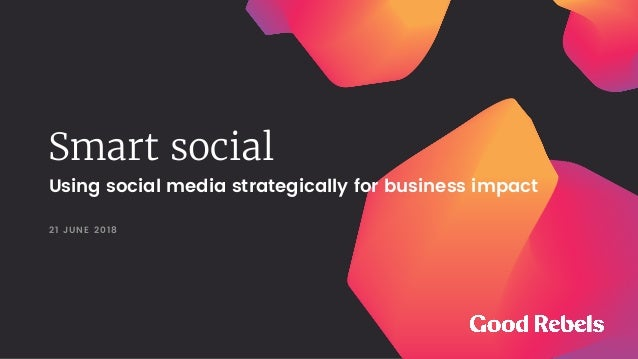 Smart social 21 JUNE 2018 Using social media strategically for business impact