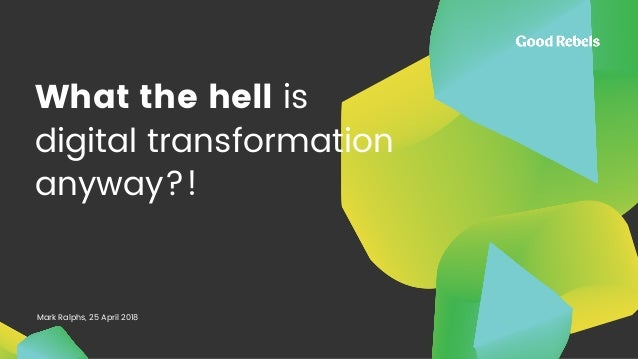 What the hell is digital transformation anyway?! Mark Ralphs, 25 April 2018