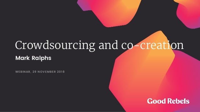 Crowdsourcing and co-creation WEBINAR, 29 NOVEMBER 2018 Mark Ralphs
