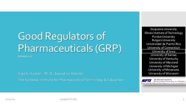 Good Regulators of Pharmaceuticals (GRP) (Version 2.0.)  Ajaz S. Hussain, Ph.D., Executive Director  The National Institut...