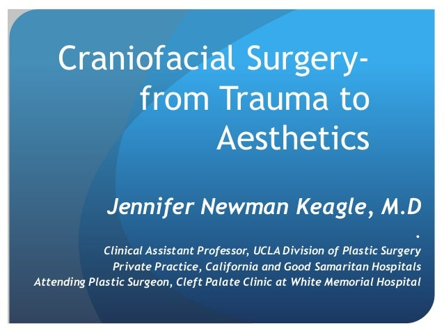Craniofacial Surgery- from Trauma to Aesthetics Jennifer Newman Keagle, M.D . Clinical Assistant Professor, UCLA Division ...