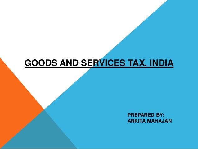 GOODS AND SERVICES TAX, INDIA PREPARED BY: ANKITA MAHAJAN