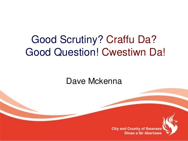Good Scrutiny? Craffu Da? Good Question! Cwestiwn Da! Dave Mckenna
